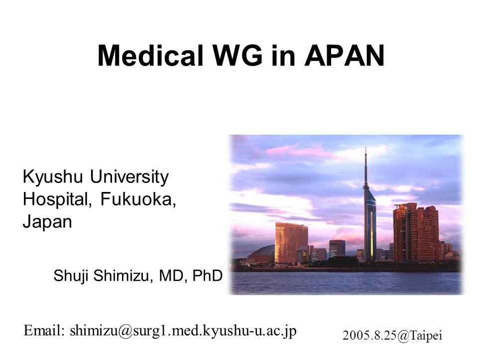 Medical WG in APAN Kyushu University Hospital, Fukuoka, Japan Shuji Shimizu, MD, PhD Email: shimizu@surg1.med.kyushu-u.ac.jp 2005.8.25@Taipei
