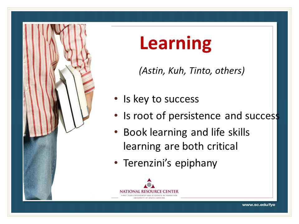 Learning (Astin, Kuh, Tinto, others) Is key to success Is root of persistence and success Book learning and life skills learning are both critical Terenzini's epiphany