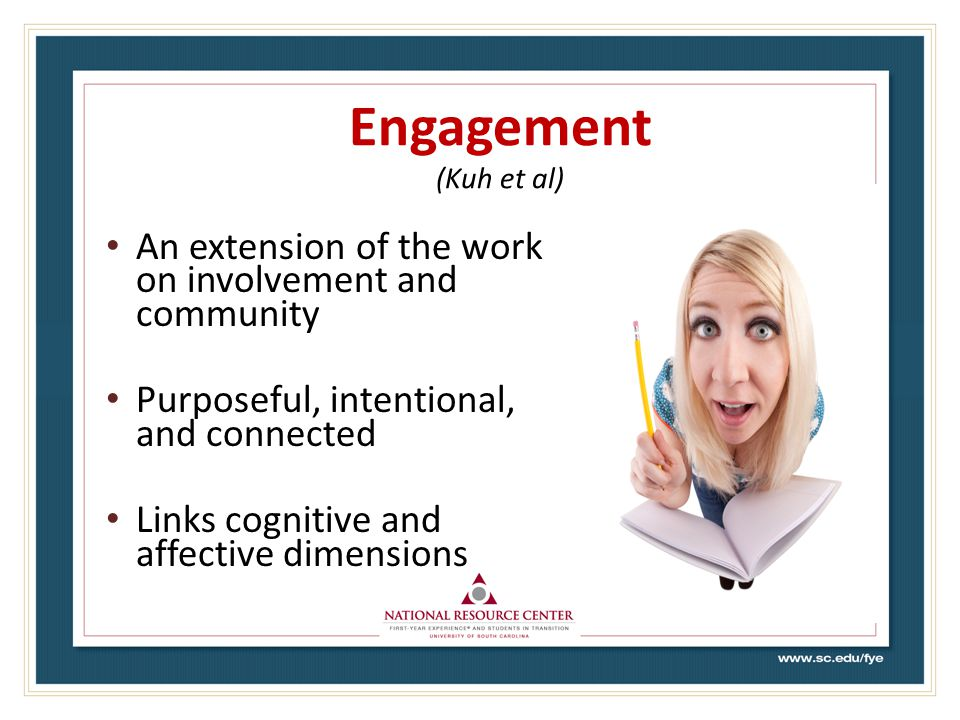 Engagement (Kuh et al) An extension of the work on involvement and community Purposeful, intentional, and connected Links cognitive and affective dimensions