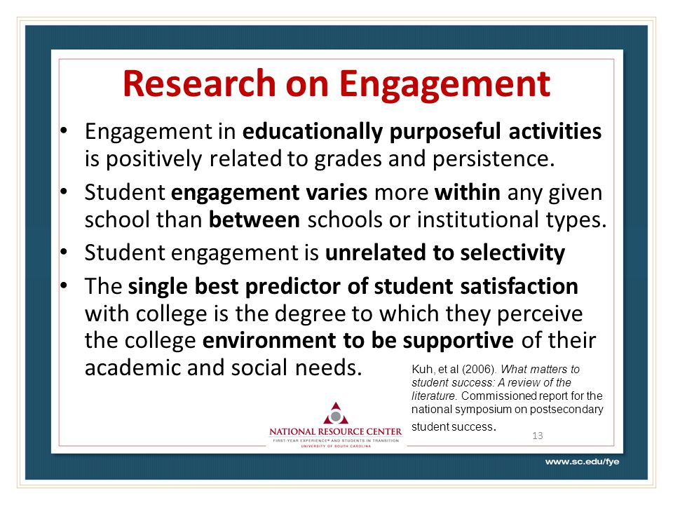 Research on Engagement Engagement in educationally purposeful activities is positively related to grades and persistence.