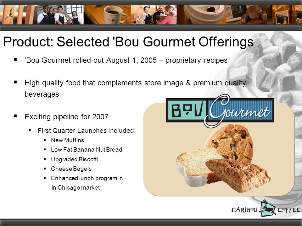 Product: Selected Bou Gourmet Offerings  Bou Gourmet rolled-out August 1, 2005 – proprietary recipes  High quality food that complements store image & premium quality beverages  Exciting pipeline for 2007  First Quarter Launches Included:  New Muffins  Low Fat Banana Nut Bread  Upgraded Biscotti  Cheese Bagels  Enhanced lunch program in in Chicago market