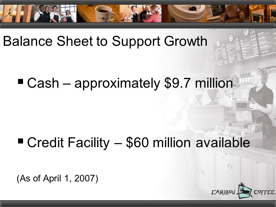 Balance Sheet to Support Growth  Cash – approximately $9.7 million  Credit Facility – $60 million available (As of April 1, 2007)
