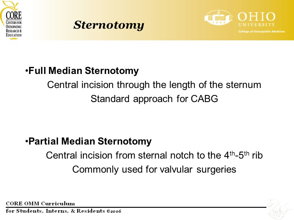 Sternotomy Full Median Sternotomy Central incision through the length of the sternum Standard approach for CABG Partial Median Sternotomy Central inci