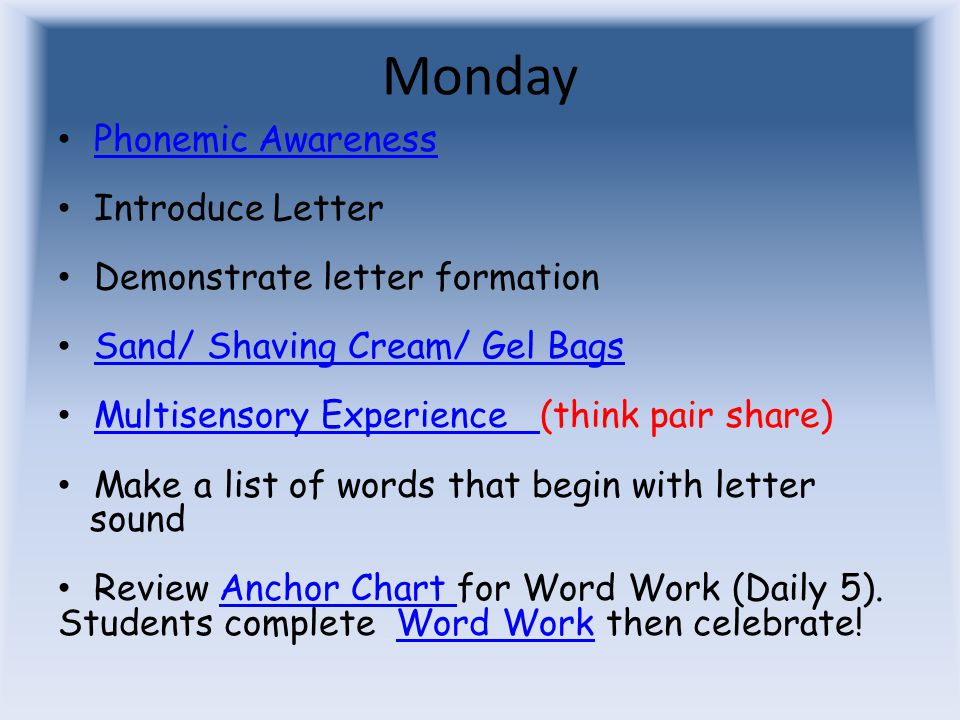 Monday Phonemic Awareness Introduce Letter Demonstrate letter formation Sand/ Shaving Cream/ Gel Bags Multisensory Experience (think pair share) Multisensory Experience Make a list of words that begin with letter sound Review Anchor Chart for Word Work (Daily 5).