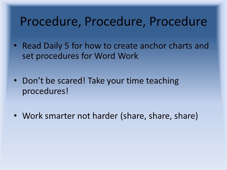Procedure, Procedure, Procedure Read Daily 5 for how to create anchor charts and set procedures for Word Work Don't be scared.