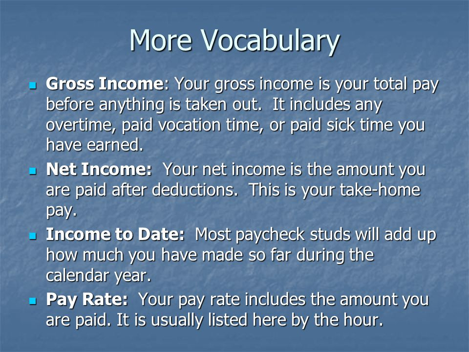More Vocabulary Gross Income: Your gross income is your total pay before anything is taken out. It includes any overtime, paid vocation time, or paid