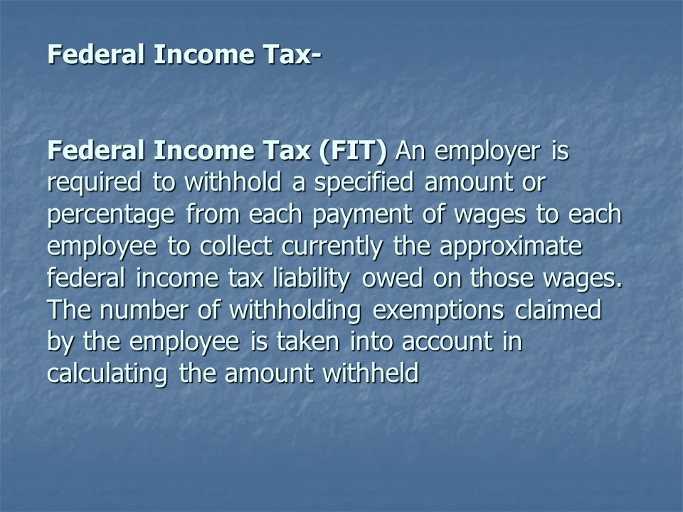 Federal Income Tax- Federal Income Tax (FIT) An employer is required to withhold a specified amount or percentage from each payment of wages to each e
