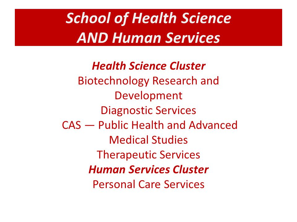 School of Health Science AND Human Services Health Science Cluster Biotechnology Research and Development Diagnostic Services CAS — Public Health and Advanced Medical Studies Therapeutic Services Human Services Cluster Personal Care Services