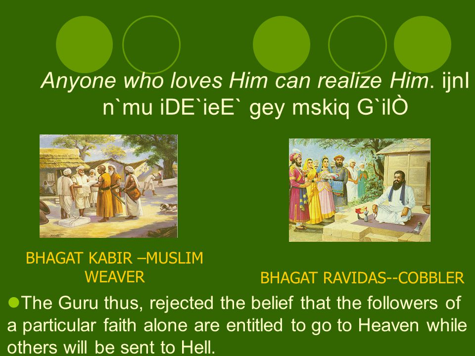 The philosophy to be understood was that no one can claim a franchise on God. E`pn b`pY n`hI iksI ko B`vn ko hir r`j`Ò.. page 658. In the Sangat, they