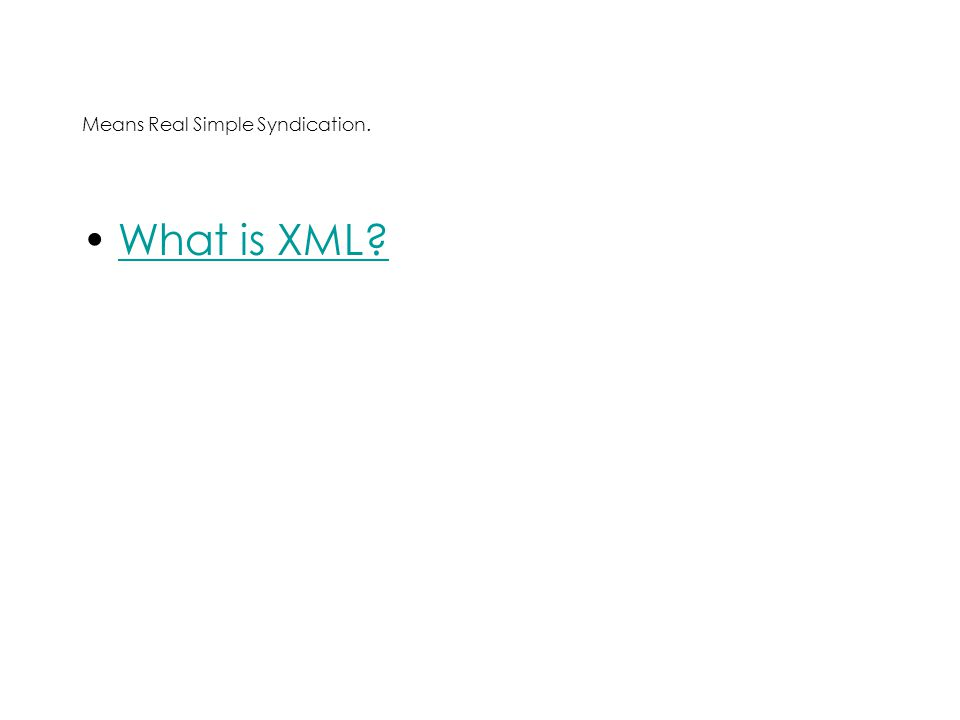 Means Real Simple Syndication. What is XML