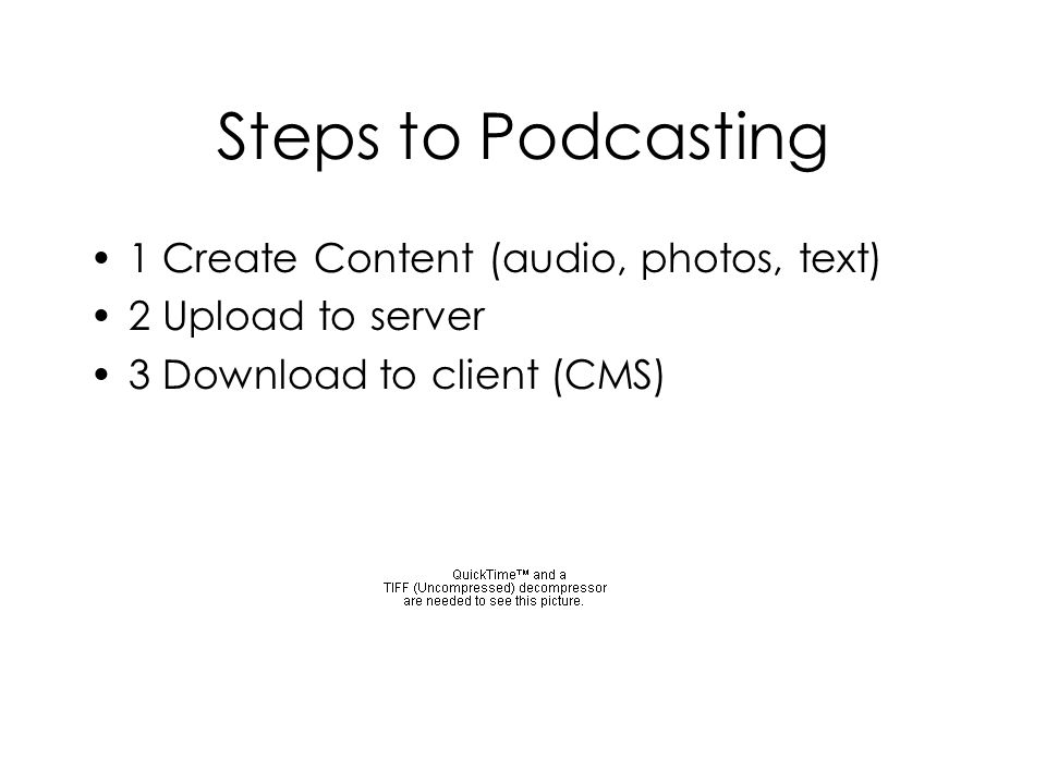 Steps to Podcasting 1 Create Content (audio, photos, text) 2 Upload to server 3 Download to client (CMS)