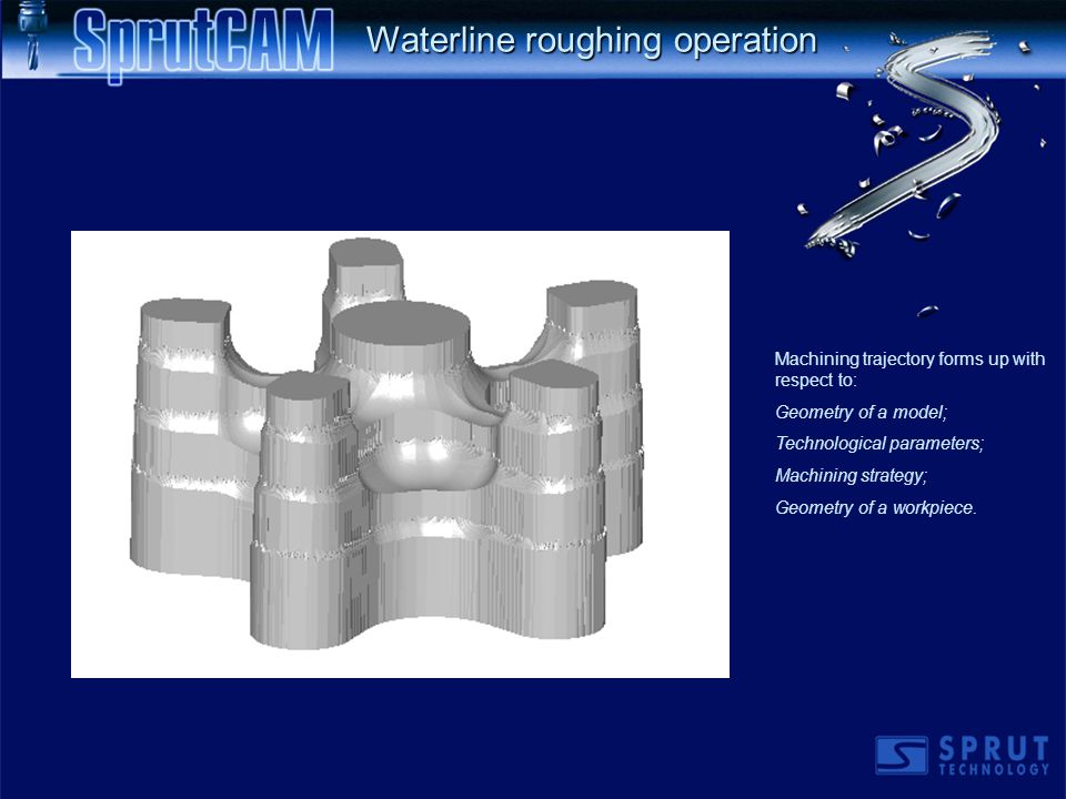 Waterline roughing operation Machining trajectory forms up with respect to: Geometry of a model; Technological parameters; Machining strategy; Geometry of a workpiece.