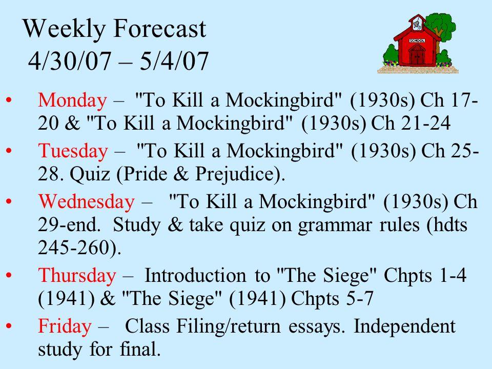 Weekly Forecast 4/30/07 – 5/4/07 Monday – To Kill a Mockingbird (1930s) Ch 17- 20 & To Kill a Mockingbird (1930s) Ch 21-24 Tuesday – To Kill a Mockingbird (1930s) Ch 25- 28.