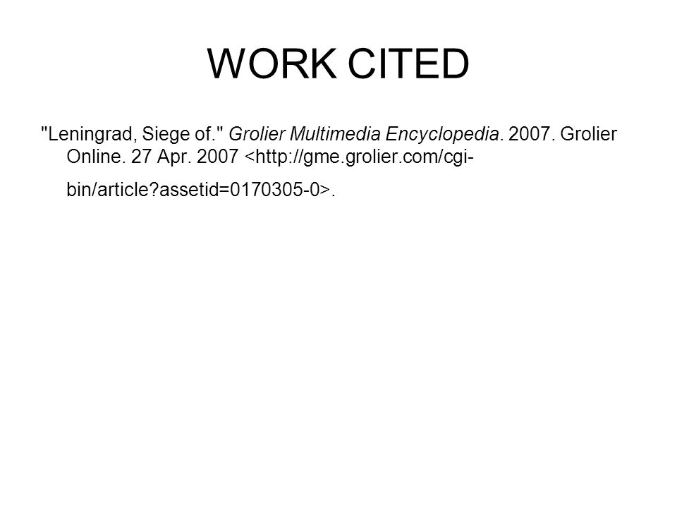 WORK CITED Leningrad, Siege of. Grolier Multimedia Encyclopedia.