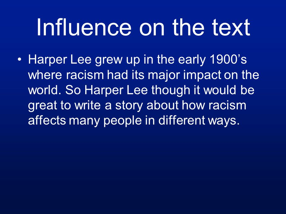 Influence on the text Harper Lee grew up in the early 1900's where racism had its major impact on the world.