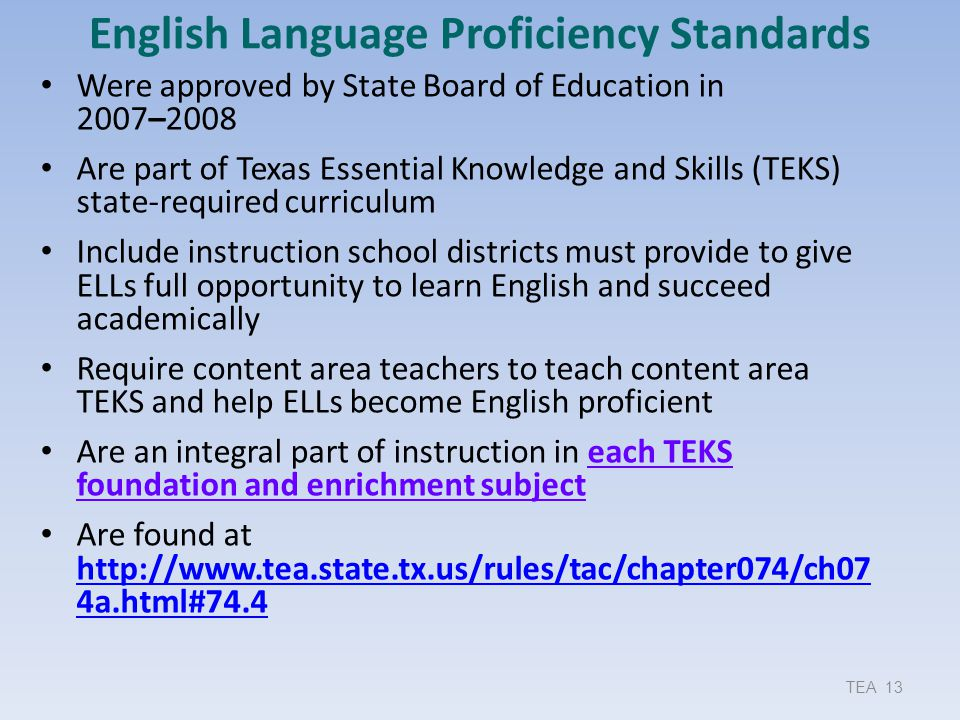 TEA 13 English Language Proficiency Standards Were approved by State Board of Education in 2007–2008 Are part of Texas Essential Knowledge and Skills