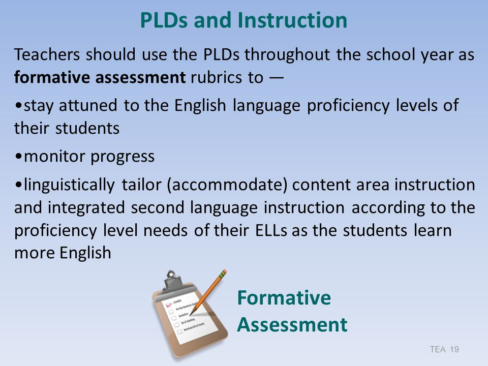 Formative Assessment TEA 19 PLDs and Instruction Teachers should use the PLDs throughout the school year as formative assessment rubrics to — stay att