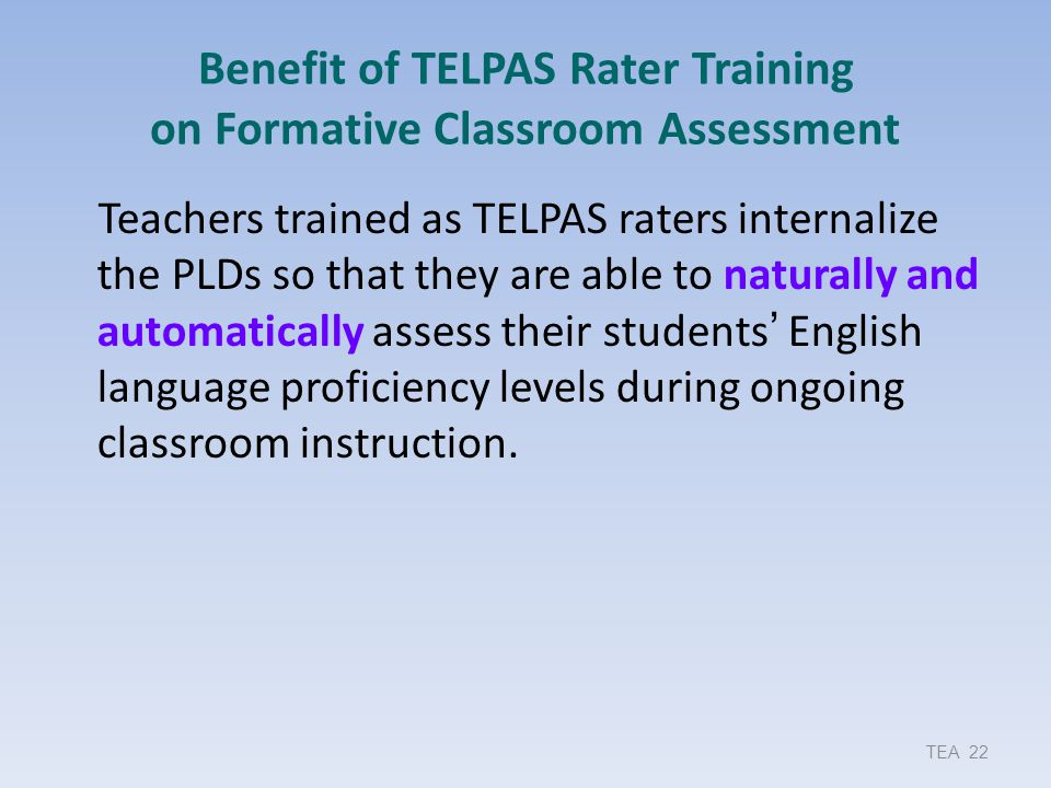Benefit of TELPAS Rater Training on Formative Classroom Assessment Teachers trained as TELPAS raters internalize the PLDs so that they are able to nat