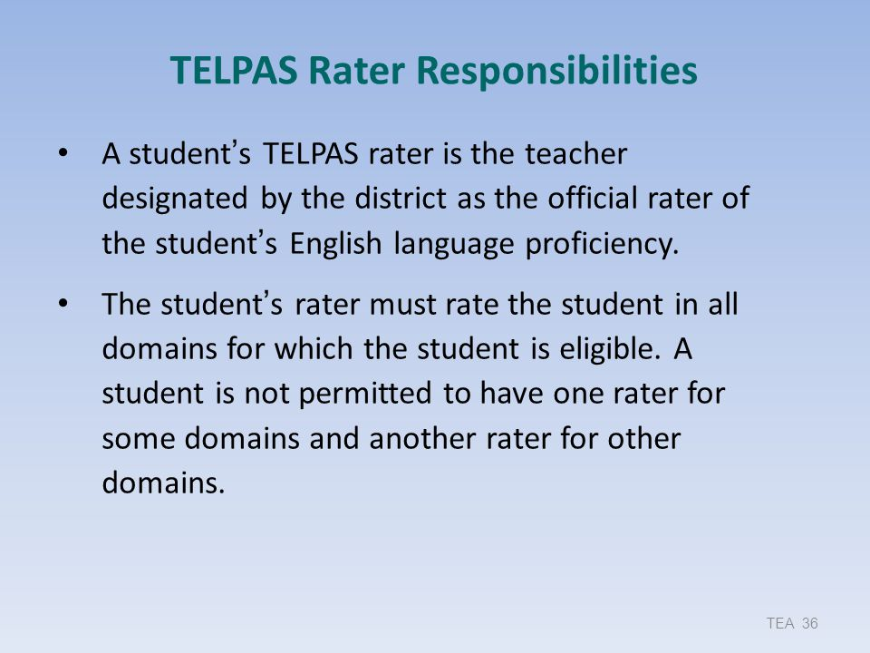 TELPAS Rater Responsibilities A student's TELPAS rater is the teacher designated by the district as the official rater of the student's English langua