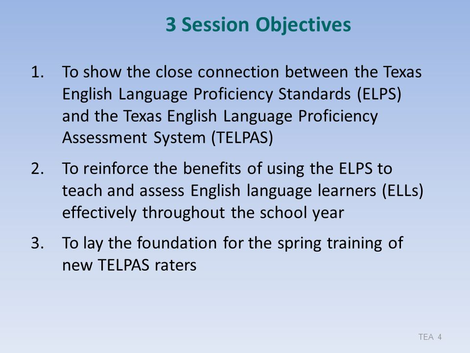 TEA 4 3 Session Objectives 1.To show the close connection between the Texas English Language Proficiency Standards (ELPS) and the Texas English Langua