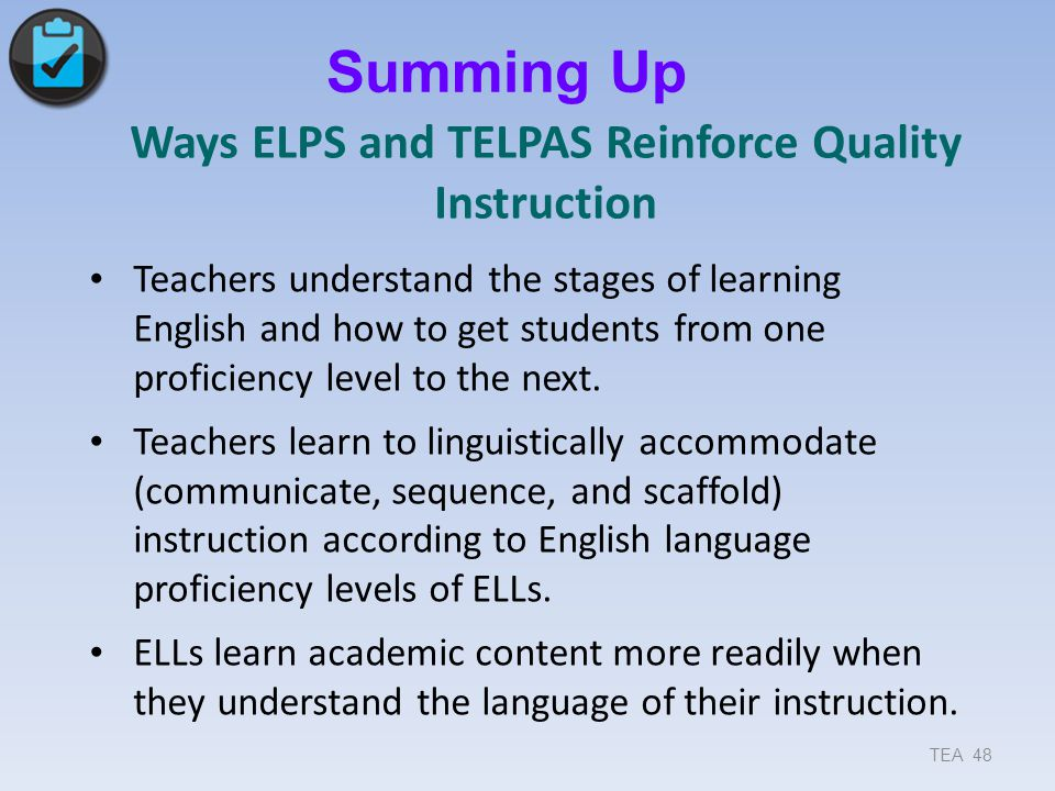 Ways ELPS and TELPAS Reinforce Quality Instruction Teachers understand the stages of learning English and how to get students from one proficiency lev