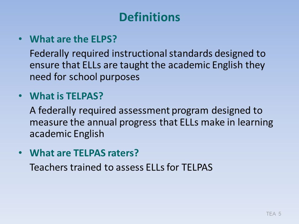 Definitions What are the ELPS? Federally required instructional standards designed to ensure that ELLs are taught the academic English they need for s