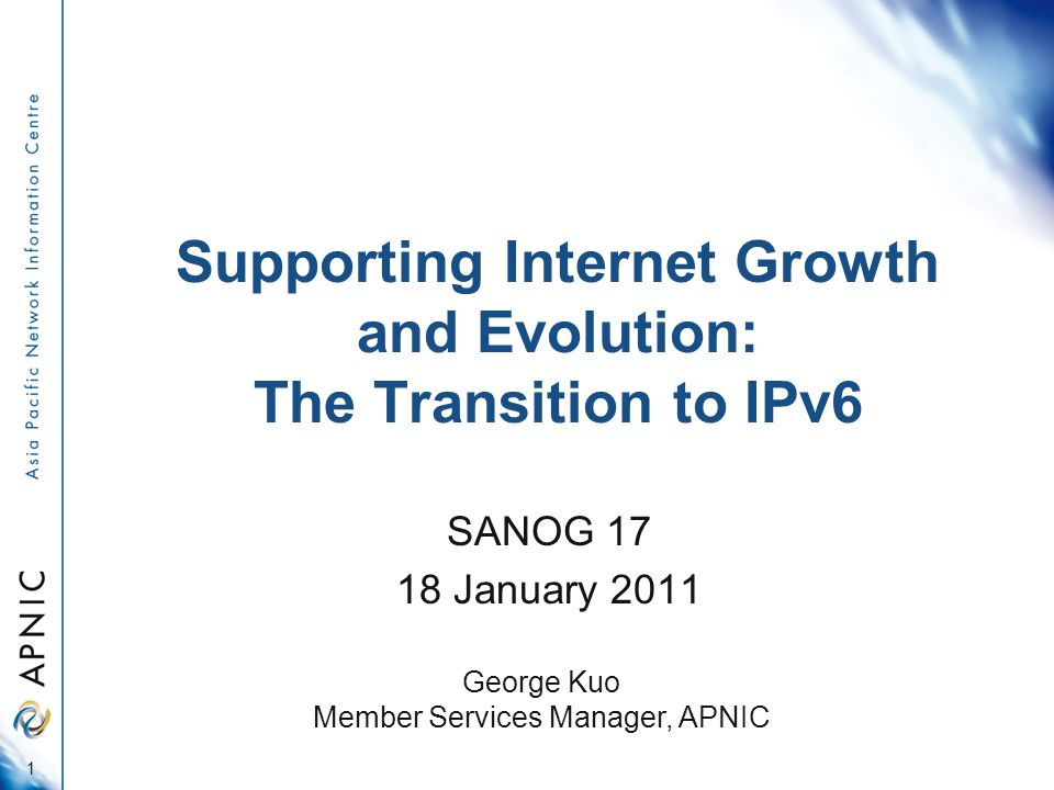 Supporting Internet Growth and Evolution: The Transition to IPv6 SANOG January George Kuo Member Services Manager, APNIC