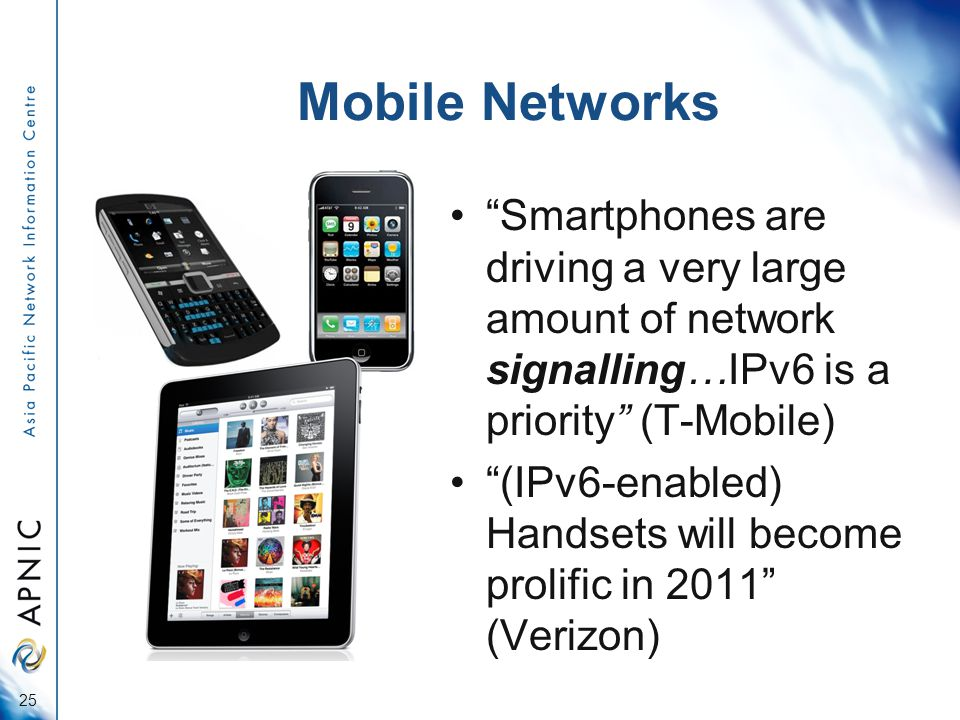 Mobile Networks Smartphones are driving a very large amount of network signalling…IPv6 is a priority (T-Mobile) (IPv6-enabled) Handsets will become prolific in 2011 (Verizon) 25