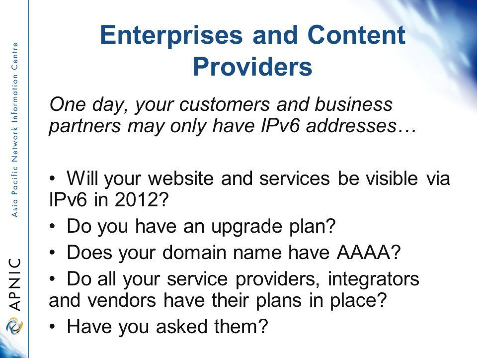 Enterprises and Content Providers One day, your customers and business partners may only have IPv6 addresses… Will your website and services be visible via IPv6 in 2012.