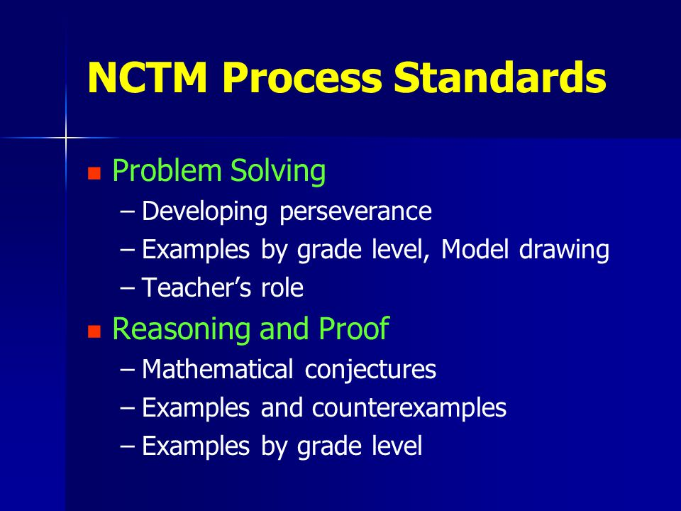 NCTM Process Standards Problem Solving – –Developing perseverance – –Examples by grade level, Model drawing – –Teacher's role Reasoning and Proof – –Mathematical conjectures – –Examples and counterexamples – –Examples by grade level