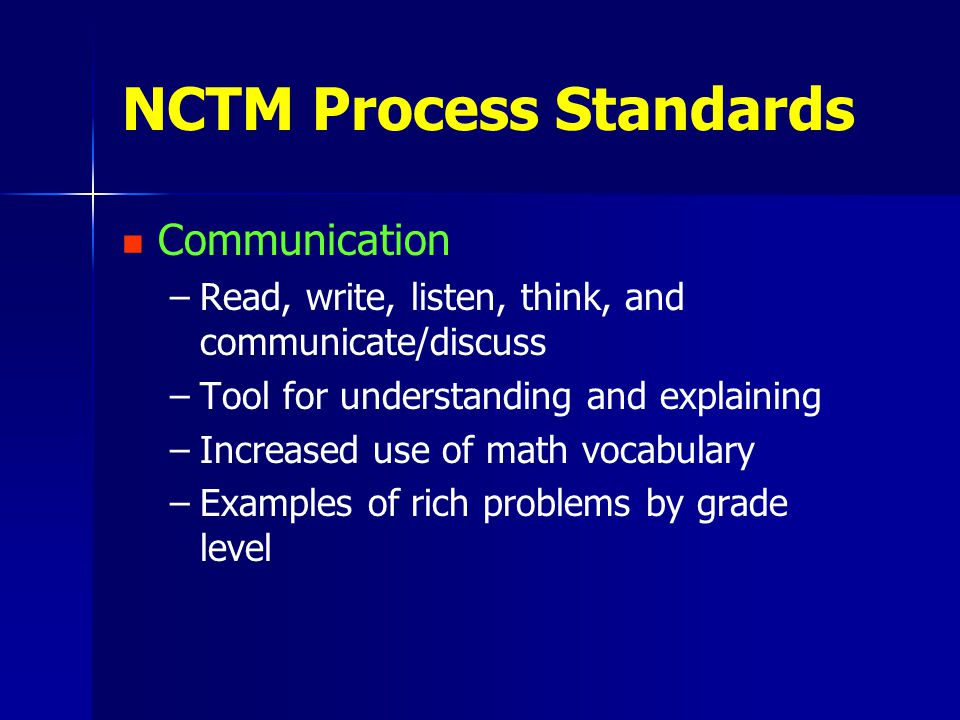 NCTM Process Standards Communication – –Read, write, listen, think, and communicate/discuss – –Tool for understanding and explaining – –Increased use