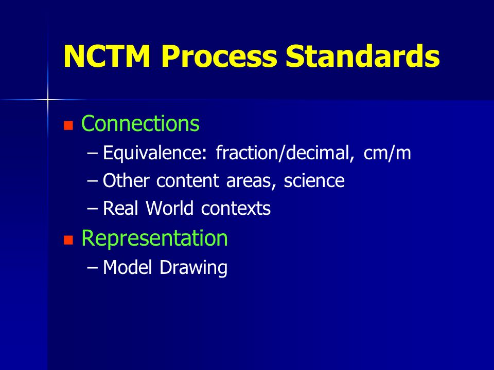 NCTM Process Standards Connections – –Equivalence: fraction/decimal, cm/m – –Other content areas, science – –Real World contexts Representation – –Model Drawing