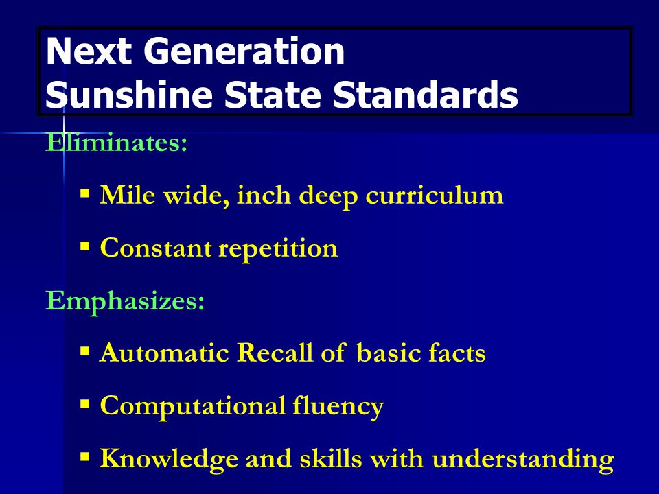 Next Generation Sunshine State Standards Eliminates:  Mile wide, inch deep curriculum  Constant repetition Emphasizes:  Automatic Recall of basic facts  Computational fluency  Knowledge and skills with understanding