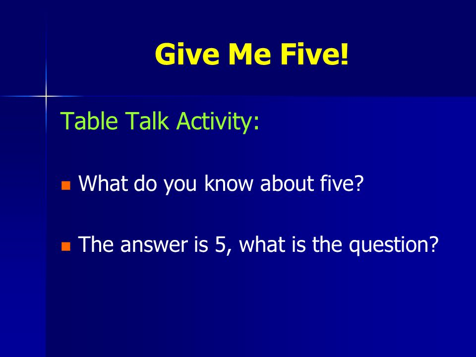 Table Talk Activity: What do you know about five. The answer is 5, what is the question.
