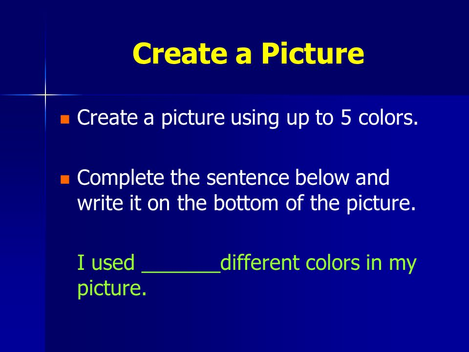 Create a Picture Create a picture using up to 5 colors. Complete the sentence below and write it on the bottom of the picture. I used _______different