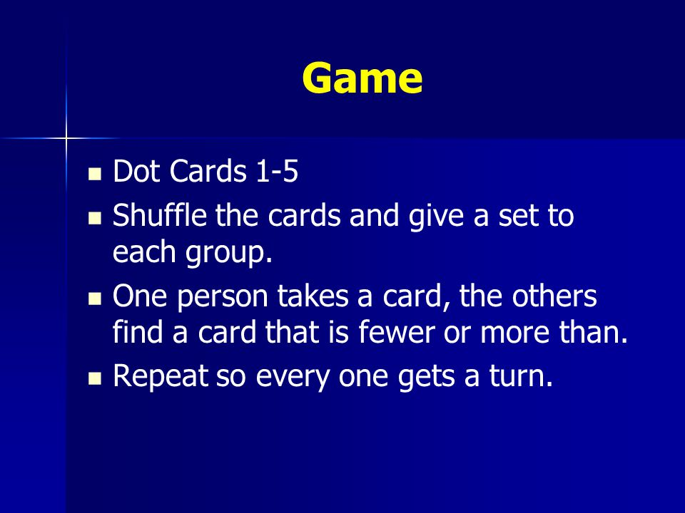 Game Dot Cards 1-5 Shuffle the cards and give a set to each group. One person takes a card, the others find a card that is fewer or more than. Repeat