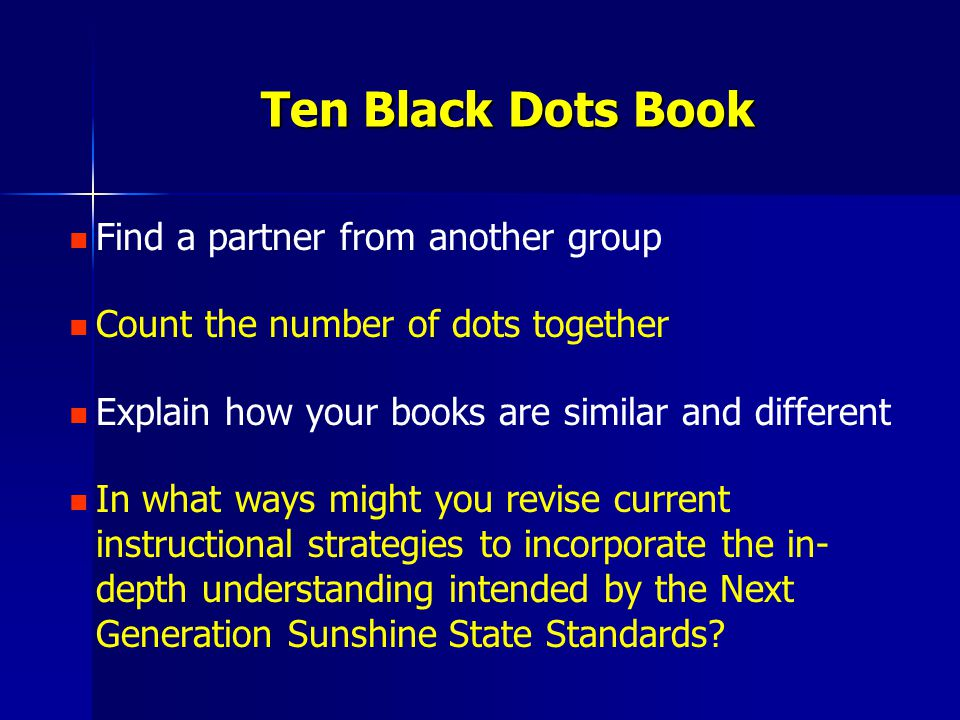 Find a partner from another group Count the number of dots together Explain how your books are similar and different In what ways might you revise current instructional strategies to incorporate the in- depth understanding intended by the Next Generation Sunshine State Standards.