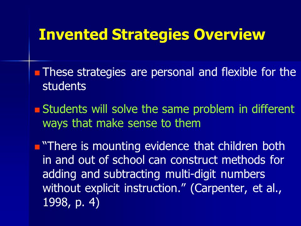 Invented Strategies Overview These strategies are personal and flexible for the students Students will solve the same problem in different ways that make sense to them There is mounting evidence that children both in and out of school can construct methods for adding and subtracting multi-digit numbers without explicit instruction. (Carpenter, et al., 1998, p.