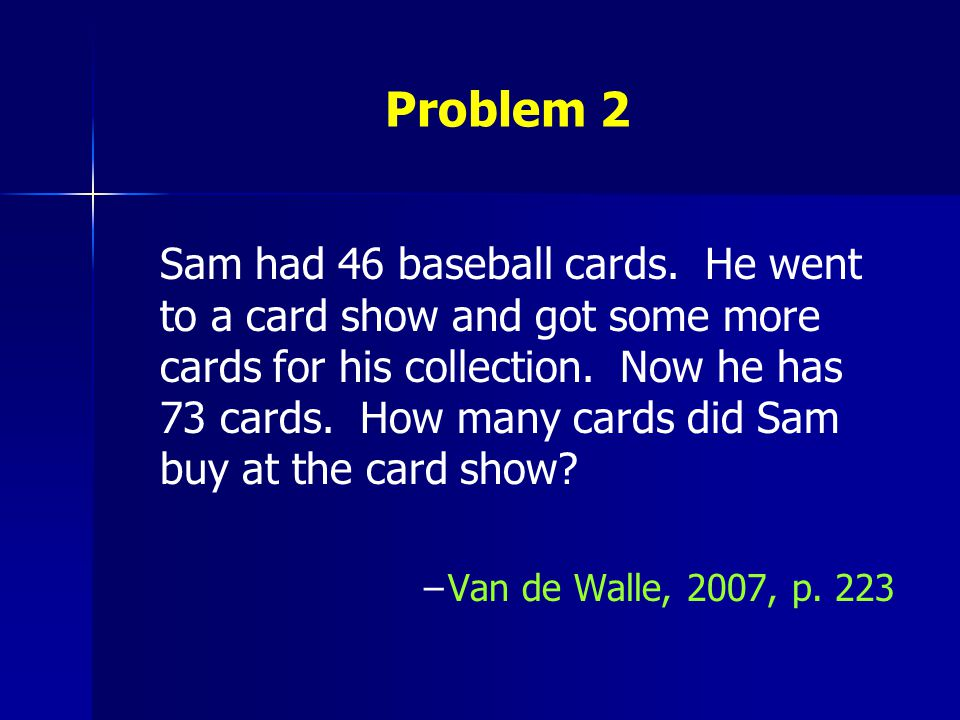 Problem 2 Sam had 46 baseball cards. He went to a card show and got some more cards for his collection. Now he has 73 cards. How many cards did Sam bu