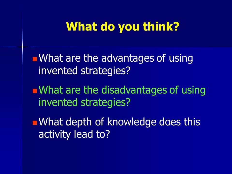 What do you think? What are the advantages of using invented strategies? What are the disadvantages of using invented strategies? What depth of knowle