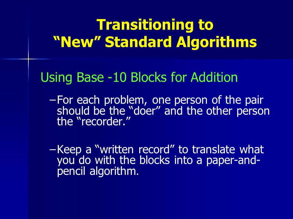 Transitioning to New Standard Algorithms Using Base -10 Blocks for Addition – –For each problem, one person of the pair should be the doer and the other person the recorder. – –Keep a written record to translate what you do with the blocks into a paper-and- pencil algorithm.