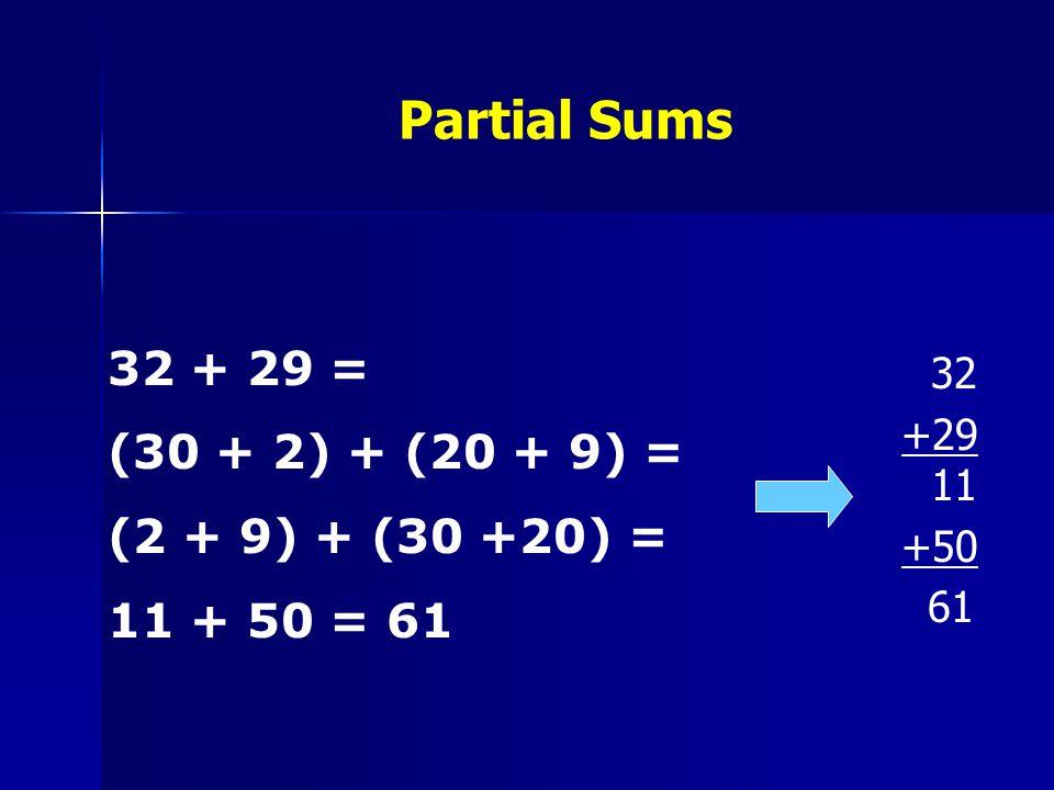 Partial Sums 32 +29 11 +50 61 32 + 29 = (30 + 2) + (20 + 9) = (2 + 9) + (30 +20) = 11 + 50 = 61