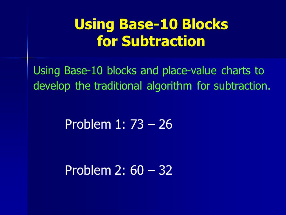 Using Base-10 Blocks for Subtraction Using Base-10 blocks and place-value charts to develop the traditional algorithm for subtraction.