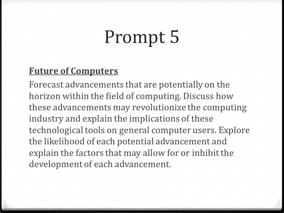 Prompt 5 Future of Computers Forecast advancements that are potentially on the horizon within the field of computing. Discuss how these advancements m