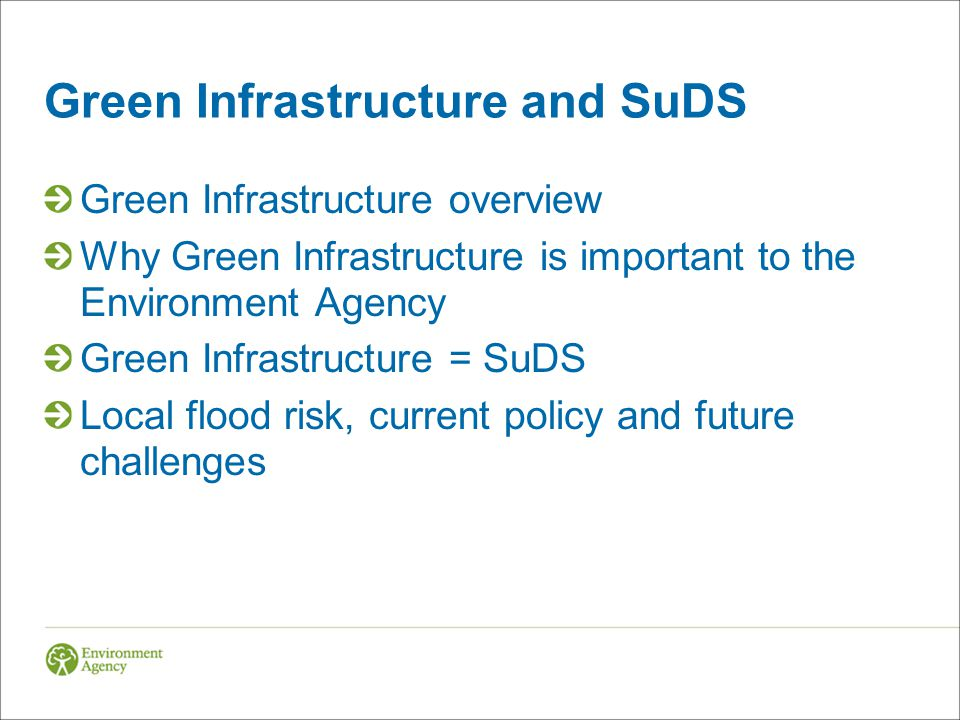 Green Infrastructure and SuDS Green Infrastructure overview Why Green Infrastructure is important to the Environment Agency Green Infrastructure = SuDS Local flood risk, current policy and future challenges