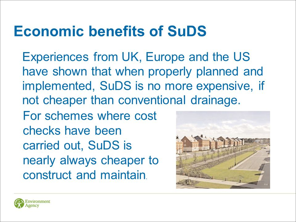 Economic benefits of SuDS Experiences from UK, Europe and the US have shown that when properly planned and implemented, SuDS is no more expensive, if not cheaper than conventional drainage.