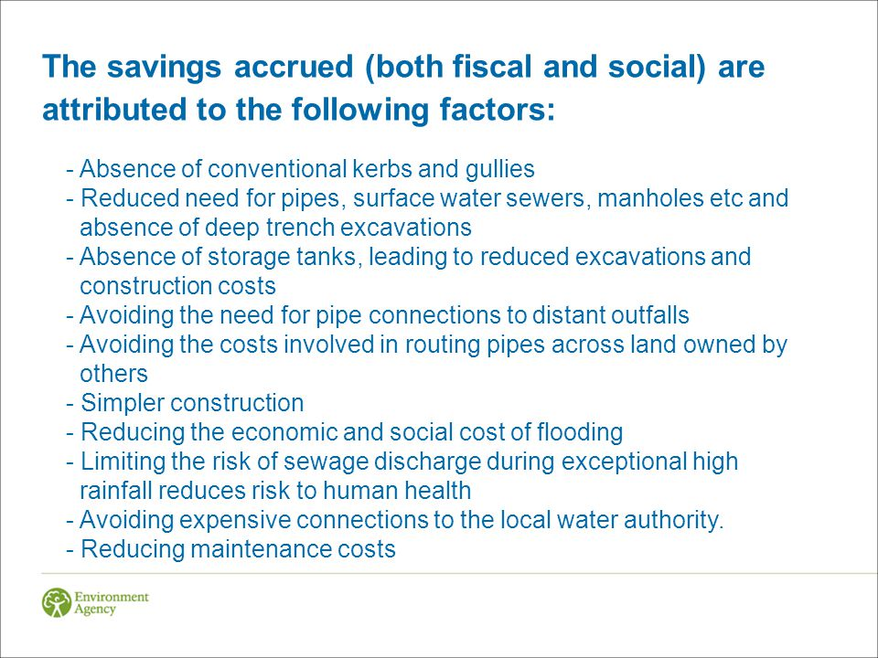 The savings accrued (both fiscal and social) are attributed to the following factors: - Absence of conventional kerbs and gullies - Reduced need for pipes, surface water sewers, manholes etc and absence of deep trench excavations - Absence of storage tanks, leading to reduced excavations and construction costs - Avoiding the need for pipe connections to distant outfalls - Avoiding the costs involved in routing pipes across land owned by others - Simpler construction - Reducing the economic and social cost of flooding - Limiting the risk of sewage discharge during exceptional high rainfall reduces risk to human health - Avoiding expensive connections to the local water authority.