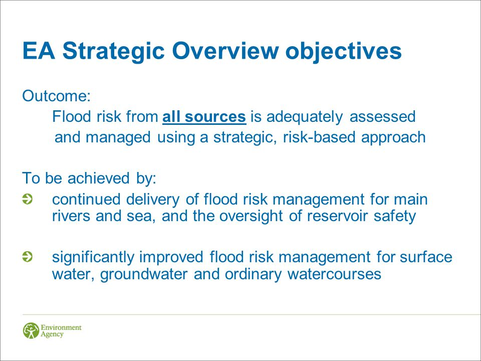 EA Strategic Overview objectives Outcome: Flood risk from all sources is adequately assessed and managed using a strategic, risk-based approach To be achieved by: continued delivery of flood risk management for main rivers and sea, and the oversight of reservoir safety significantly improved flood risk management for surface water, groundwater and ordinary watercourses