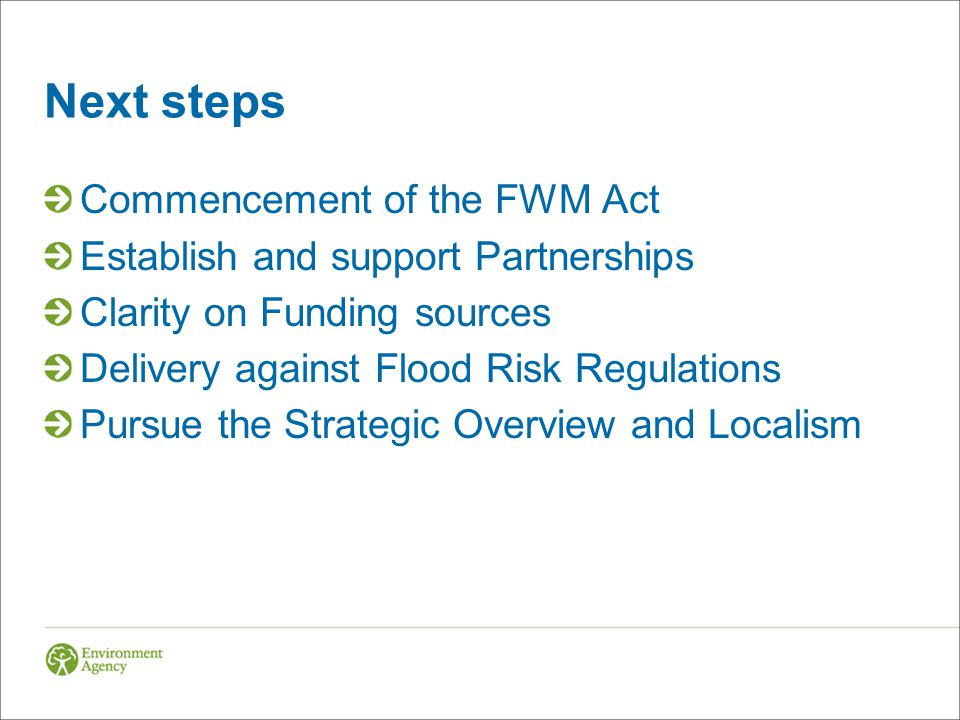 Next steps Commencement of the FWM Act Establish and support Partnerships Clarity on Funding sources Delivery against Flood Risk Regulations Pursue the Strategic Overview and Localism
