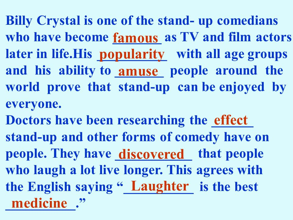 Billy Crystal is one of the stand- up comedians who have become _______ as TV and film actors later in life.His __________ with all age groups and his ability to _______ people around the world prove that stand-up can be enjoyed by everyone.